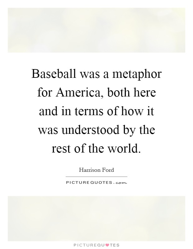 Baseball was a metaphor for America, both here and in terms of how it was understood by the rest of the world Picture Quote #1