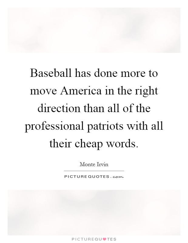 Baseball has done more to move America in the right direction than all of the professional patriots with all their cheap words Picture Quote #1