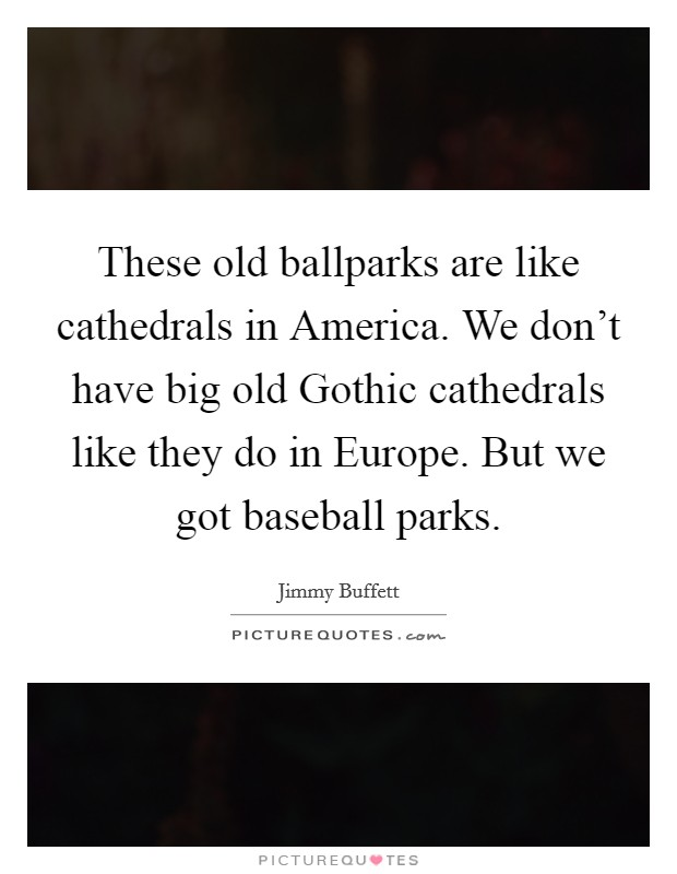 These old ballparks are like cathedrals in America. We don't have big old Gothic cathedrals like they do in Europe. But we got baseball parks Picture Quote #1