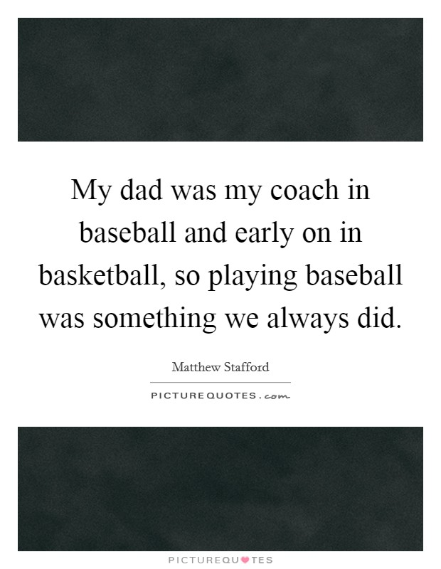 My dad was my coach in baseball and early on in basketball, so playing baseball was something we always did Picture Quote #1