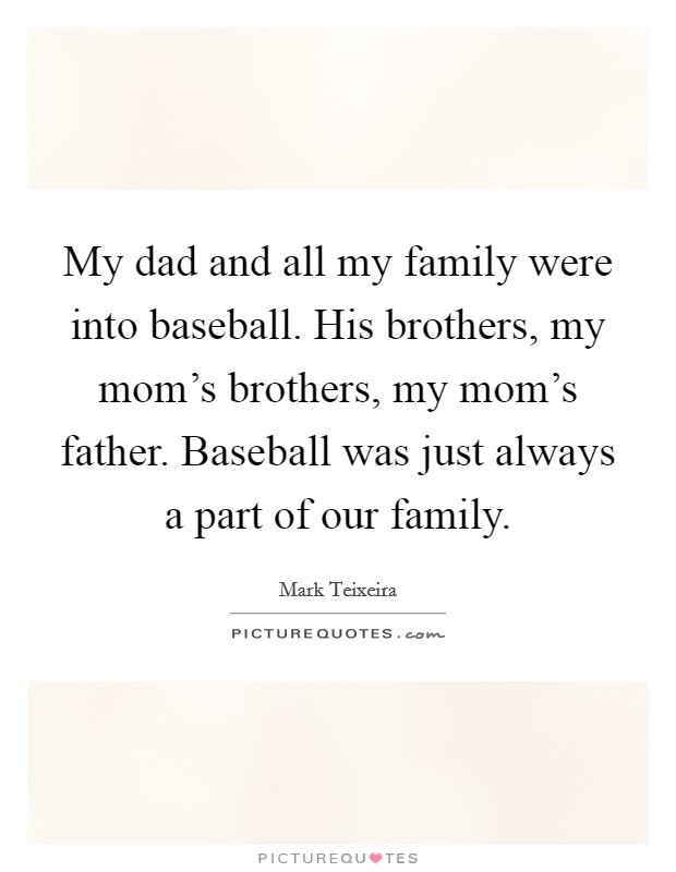 My dad and all my family were into baseball. His brothers, my mom's brothers, my mom's father. Baseball was just always a part of our family Picture Quote #1