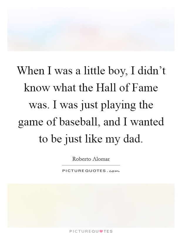 When I was a little boy, I didn't know what the Hall of Fame was. I was just playing the game of baseball, and I wanted to be just like my dad Picture Quote #1
