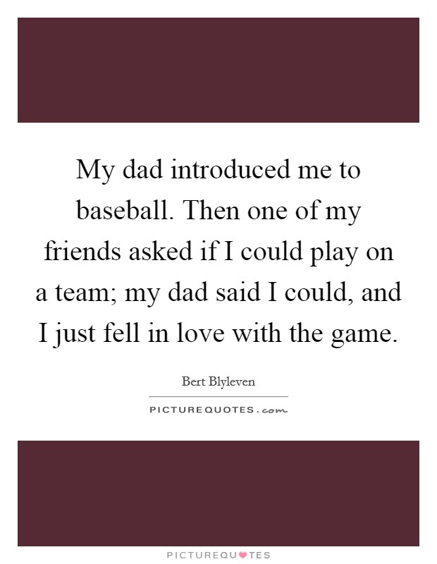 My dad introduced me to baseball. Then one of my friends asked if I could play on a team; my dad said I could, and I just fell in love with the game Picture Quote #1