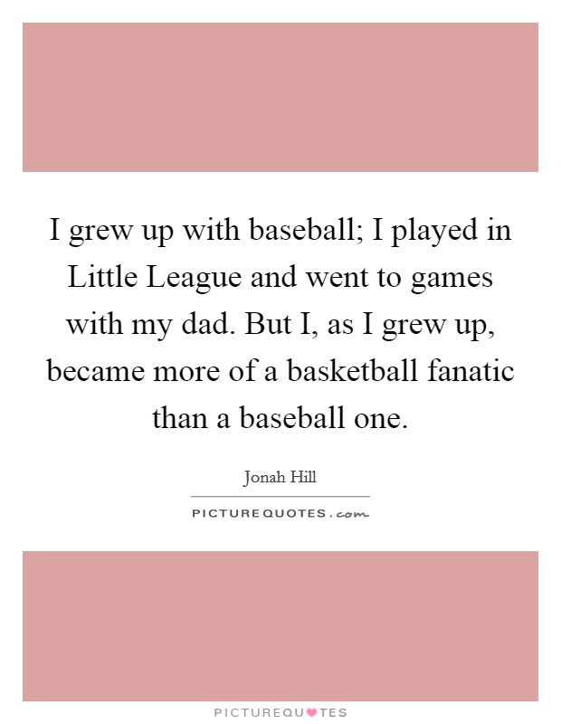I grew up with baseball; I played in Little League and went to games with my dad. But I, as I grew up, became more of a basketball fanatic than a baseball one Picture Quote #1