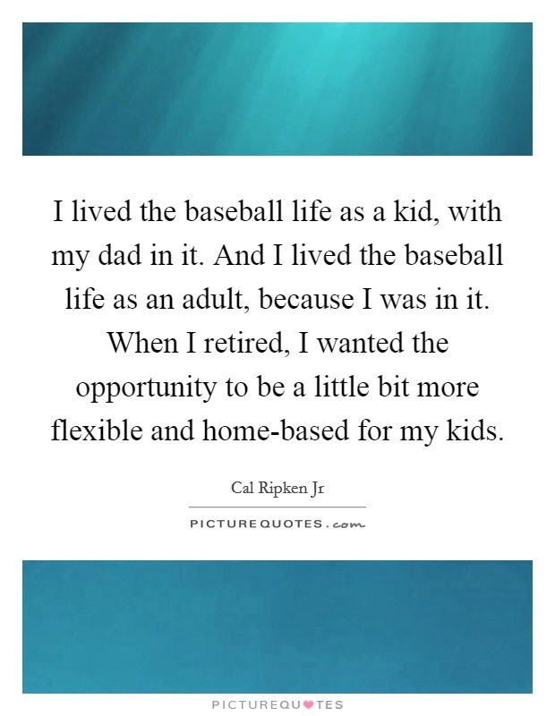 I lived the baseball life as a kid, with my dad in it. And I lived the baseball life as an adult, because I was in it. When I retired, I wanted the opportunity to be a little bit more flexible and home-based for my kids Picture Quote #1