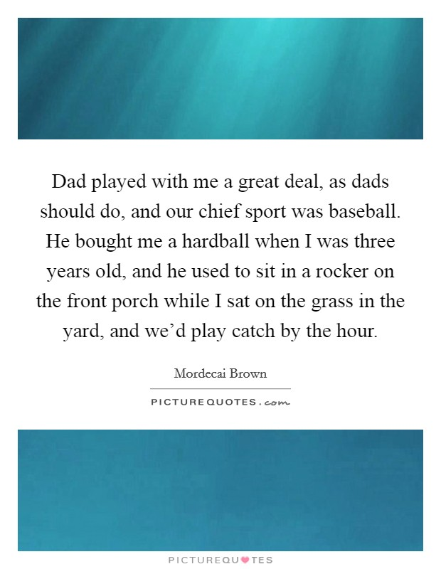 Dad played with me a great deal, as dads should do, and our chief sport was baseball. He bought me a hardball when I was three years old, and he used to sit in a rocker on the front porch while I sat on the grass in the yard, and we'd play catch by the hour Picture Quote #1