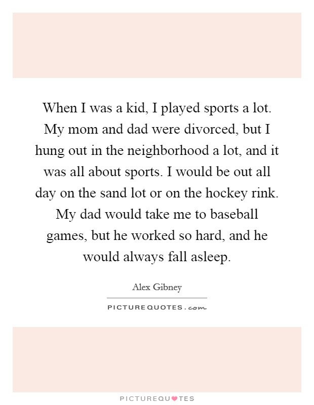 When I was a kid, I played sports a lot. My mom and dad were divorced, but I hung out in the neighborhood a lot, and it was all about sports. I would be out all day on the sand lot or on the hockey rink. My dad would take me to baseball games, but he worked so hard, and he would always fall asleep Picture Quote #1