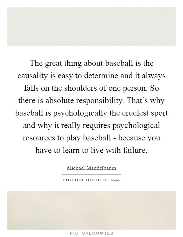 The great thing about baseball is the causality is easy to determine and it always falls on the shoulders of one person. So there is absolute responsibility. That's why baseball is psychologically the cruelest sport and why it really requires psychological resources to play baseball - because you have to learn to live with failure Picture Quote #1