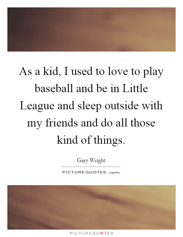 As a kid, I used to love to play baseball and be in Little League and sleep outside with my friends and do all those kind of things Picture Quote #1