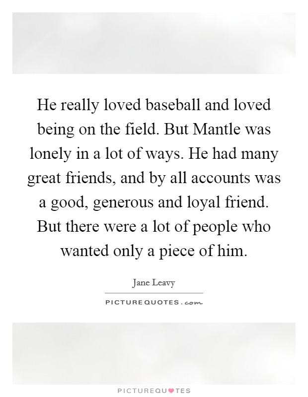 He really loved baseball and loved being on the field. But Mantle was lonely in a lot of ways. He had many great friends, and by all accounts was a good, generous and loyal friend. But there were a lot of people who wanted only a piece of him Picture Quote #1