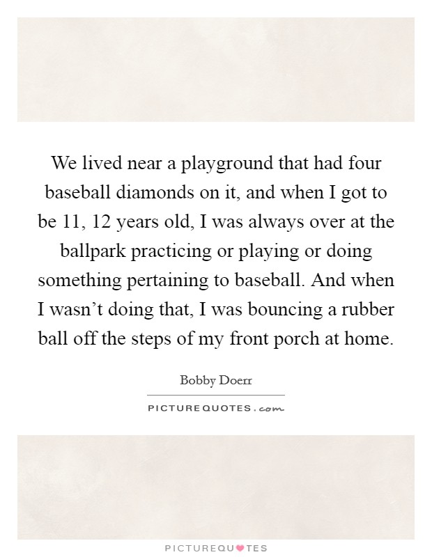 We lived near a playground that had four baseball diamonds on it, and when I got to be 11, 12 years old, I was always over at the ballpark practicing or playing or doing something pertaining to baseball. And when I wasn't doing that, I was bouncing a rubber ball off the steps of my front porch at home Picture Quote #1