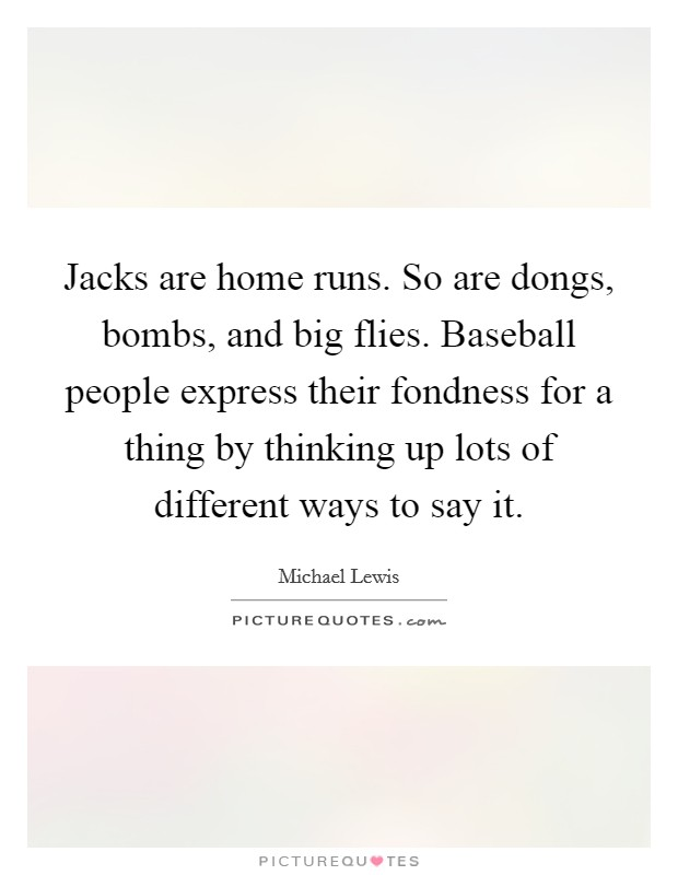 Jacks are home runs. So are dongs, bombs, and big flies. Baseball people express their fondness for a thing by thinking up lots of different ways to say it Picture Quote #1