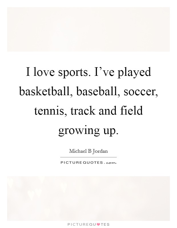 I love sports. I've played basketball, baseball, soccer, tennis, track and field growing up Picture Quote #1