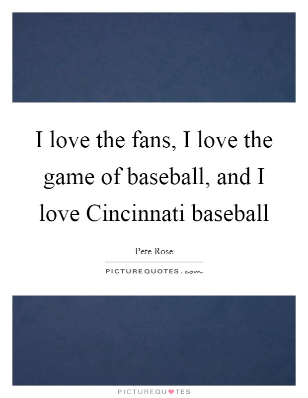 I love the fans, I love the game of baseball, and I love Cincinnati baseball Picture Quote #1