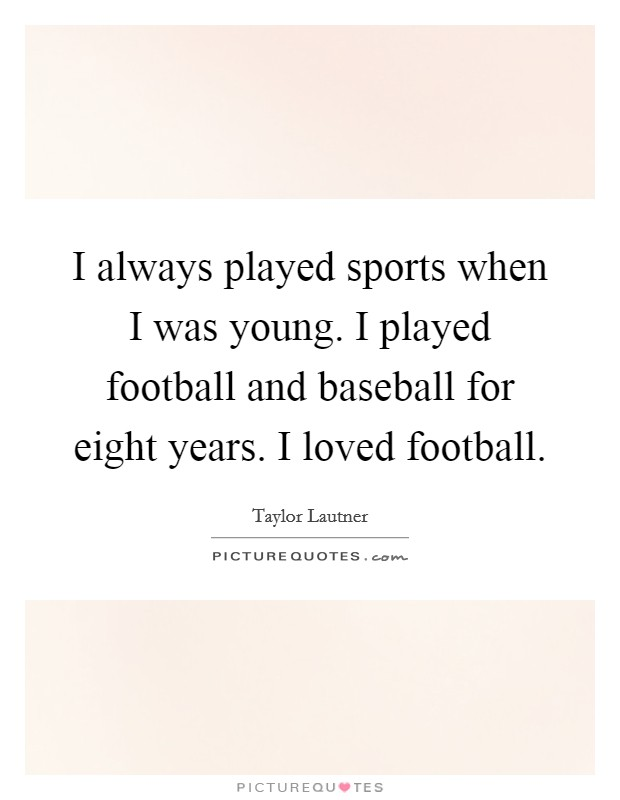 I always played sports when I was young. I played football and baseball for eight years. I loved football Picture Quote #1