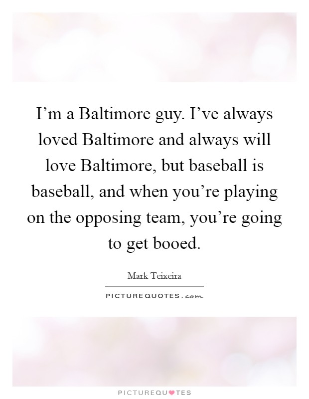 I'm a Baltimore guy. I've always loved Baltimore and always will love Baltimore, but baseball is baseball, and when you're playing on the opposing team, you're going to get booed Picture Quote #1