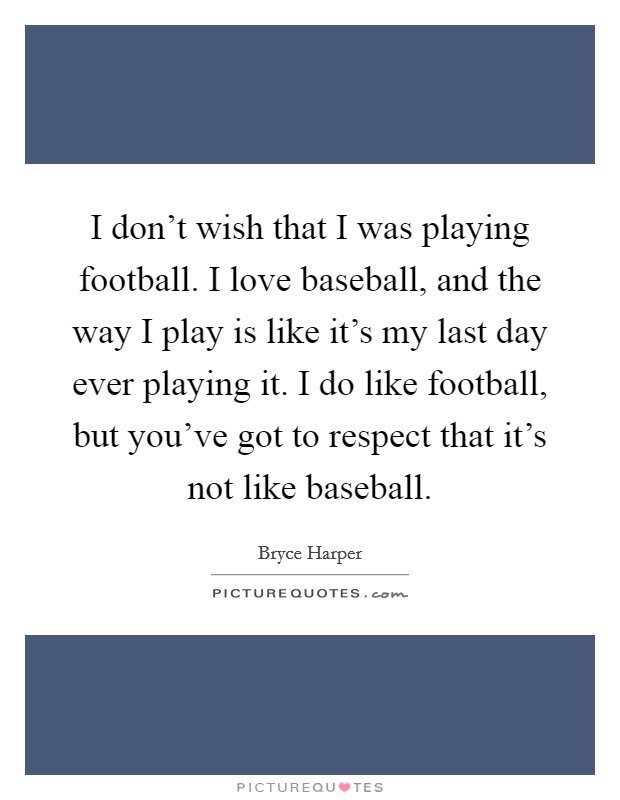 I don't wish that I was playing football. I love baseball, and the way I play is like it's my last day ever playing it. I do like football, but you've got to respect that it's not like baseball Picture Quote #1