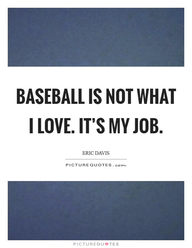 Baseball is not what I love. It's my job Picture Quote #1