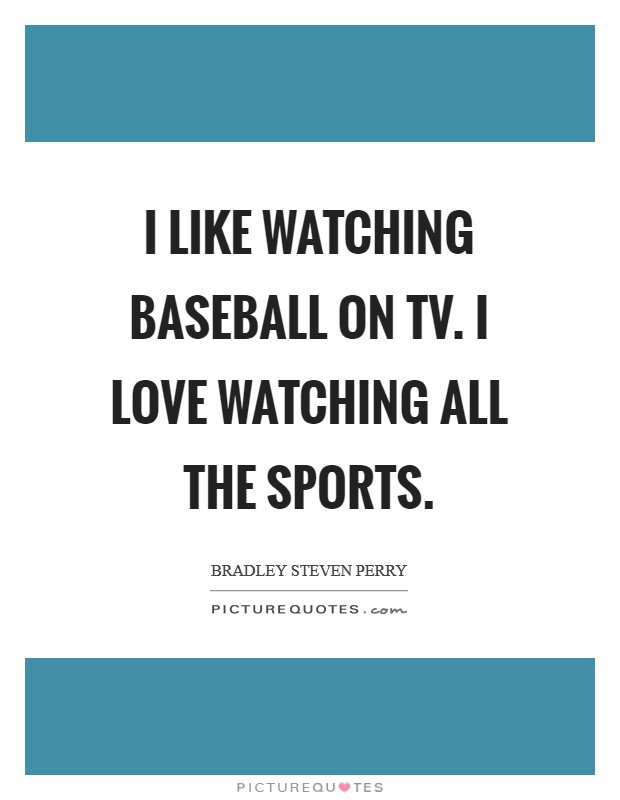 I like watching baseball on TV. I love watching all the sports Picture Quote #1
