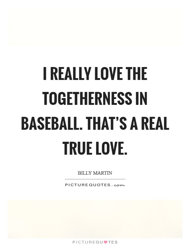 I really love the togetherness in baseball. That's a real true love Picture Quote #1