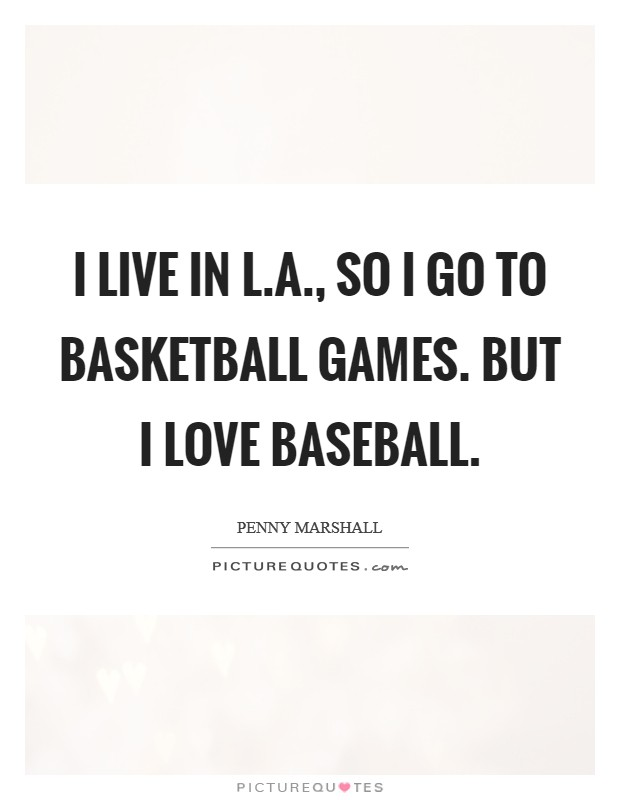 I live in L.A., so I go to basketball games. But I love baseball Picture Quote #1