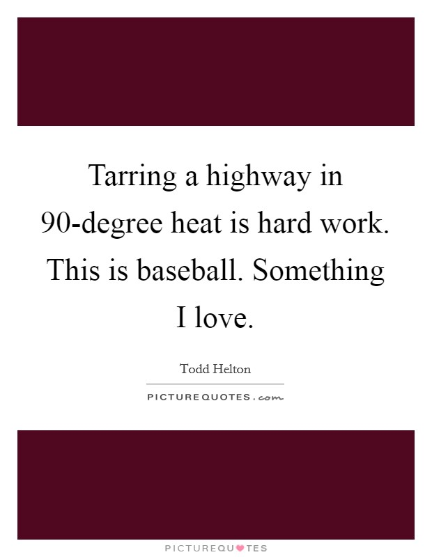 Tarring a highway in 90-degree heat is hard work. This is baseball. Something I love Picture Quote #1