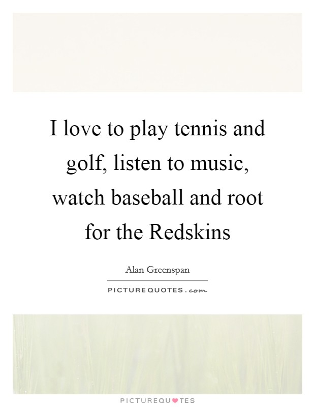 I love to play tennis and golf, listen to music, watch baseball and root for the Redskins Picture Quote #1