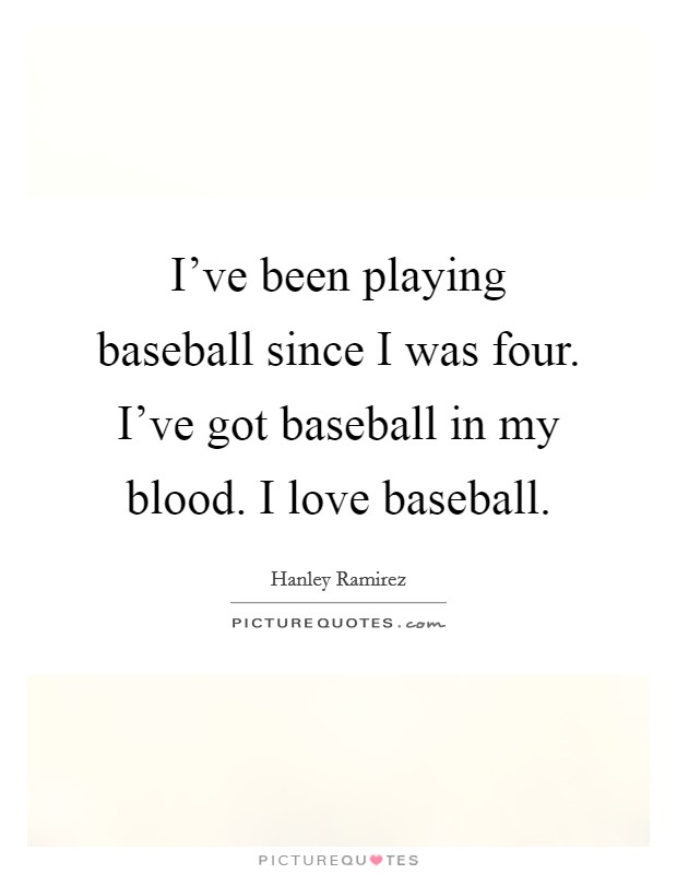 I've been playing baseball since I was four. I've got baseball in my blood. I love baseball Picture Quote #1