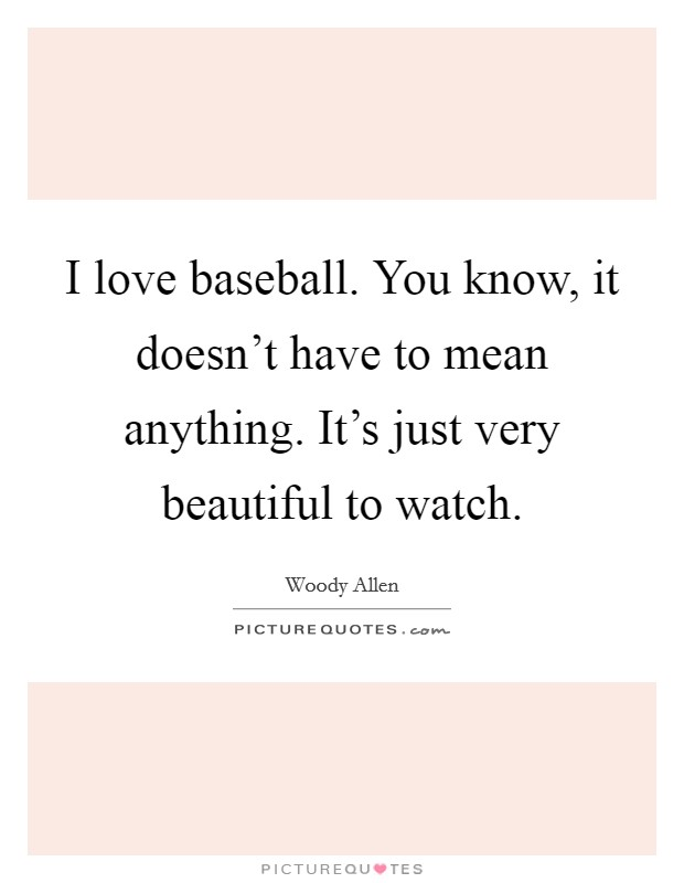I love baseball. You know, it doesn't have to mean anything. It's just very beautiful to watch Picture Quote #1