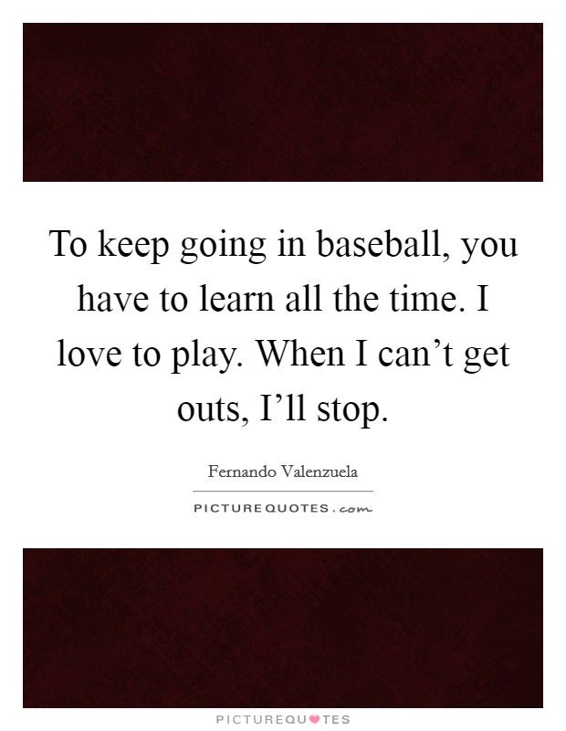 To keep going in baseball, you have to learn all the time. I love to play. When I can't get outs, I'll stop Picture Quote #1