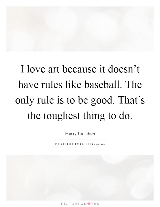 I love art because it doesn't have rules like baseball. The only rule is to be good. That's the toughest thing to do Picture Quote #1