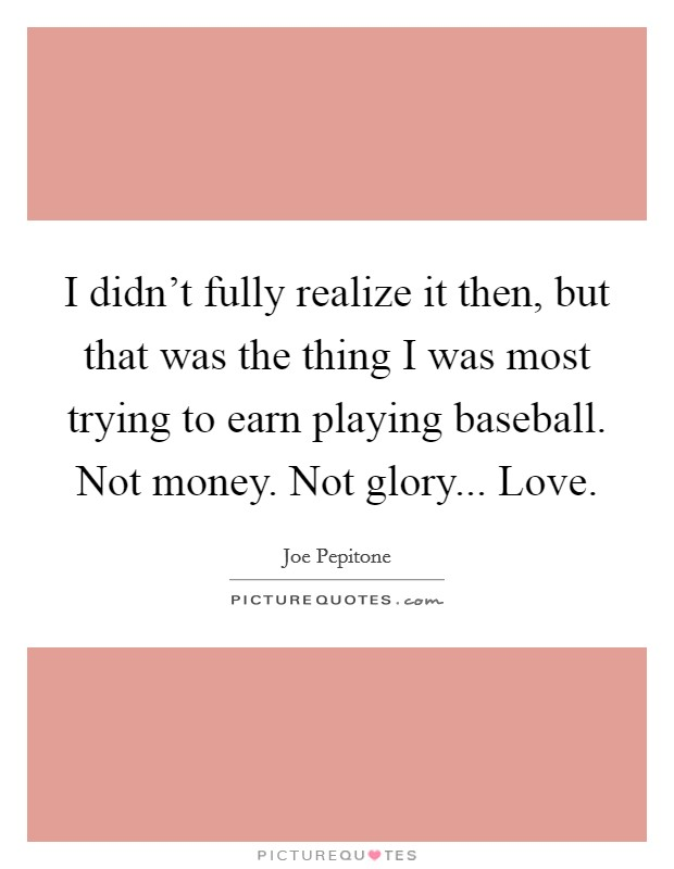 I didn't fully realize it then, but that was the thing I was most trying to earn playing baseball. Not money. Not glory... Love Picture Quote #1