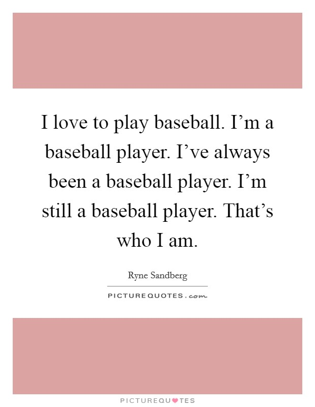 I love to play baseball. I'm a baseball player. I've always been a baseball player. I'm still a baseball player. That's who I am Picture Quote #1