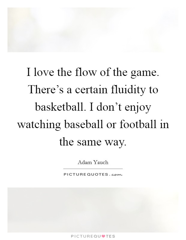 I love the flow of the game. There's a certain fluidity to basketball. I don't enjoy watching baseball or football in the same way Picture Quote #1