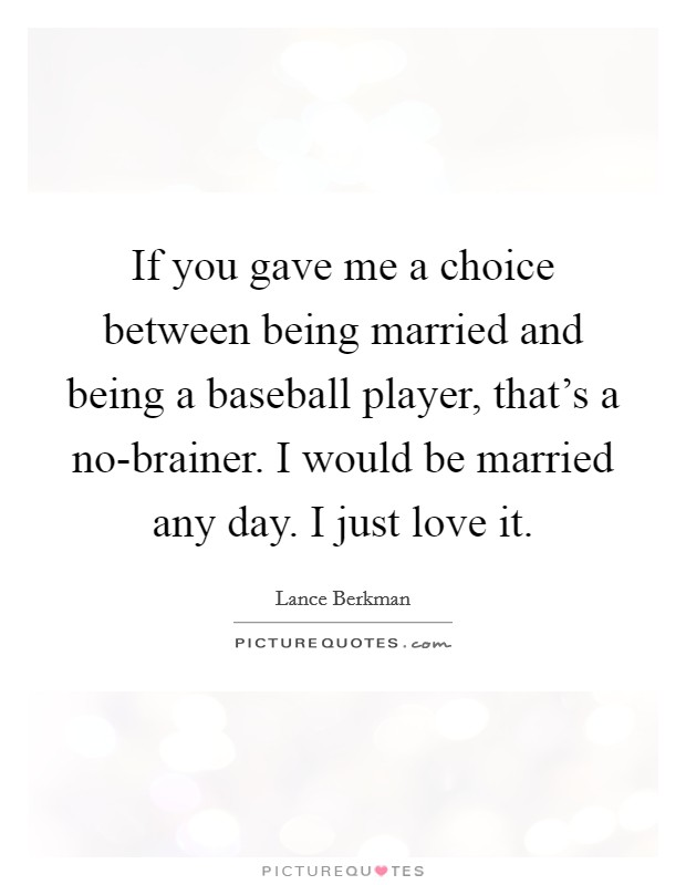 If you gave me a choice between being married and being a baseball player, that's a no-brainer. I would be married any day. I just love it Picture Quote #1