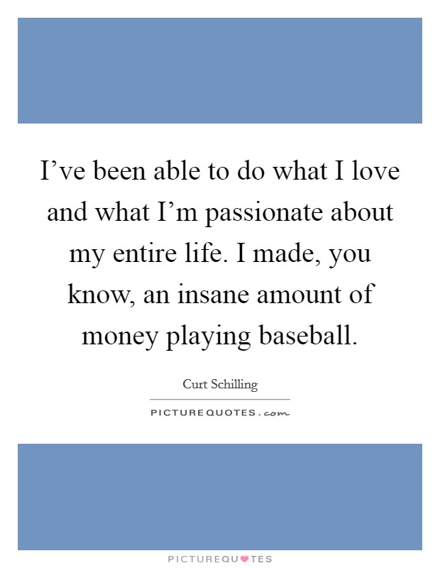 I've been able to do what I love and what I'm passionate about my entire life. I made, you know, an insane amount of money playing baseball Picture Quote #1