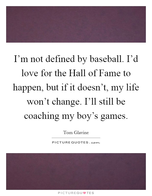 I'm not defined by baseball. I'd love for the Hall of Fame to happen, but if it doesn't, my life won't change. I'll still be coaching my boy's games Picture Quote #1