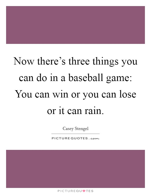 Now there's three things you can do in a baseball game: You can win or you can lose or it can rain Picture Quote #1