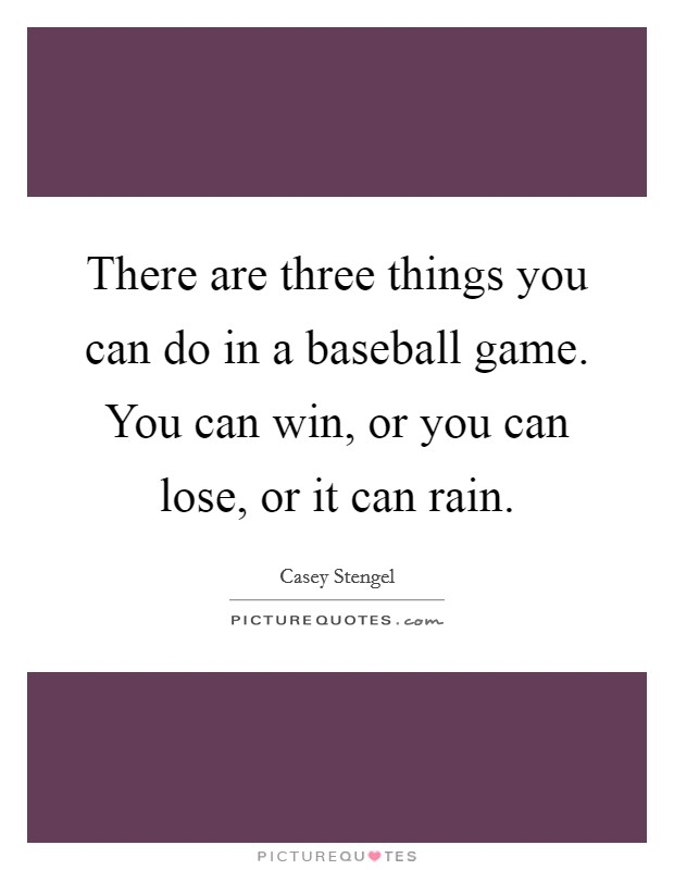 There are three things you can do in a baseball game. You can win, or you can lose, or it can rain Picture Quote #1