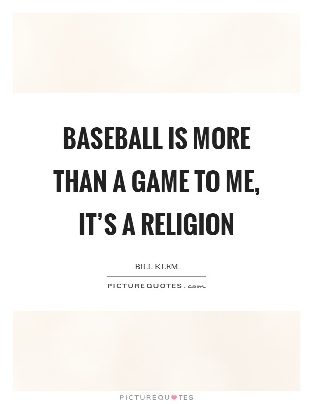 Baseball is more than a game to me, it's a religion Picture Quote #1