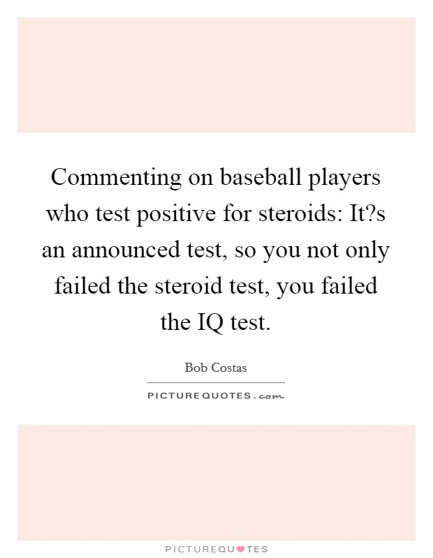 Commenting on baseball players who test positive for steroids: It?s an announced test, so you not only failed the steroid test, you failed the IQ test Picture Quote #1