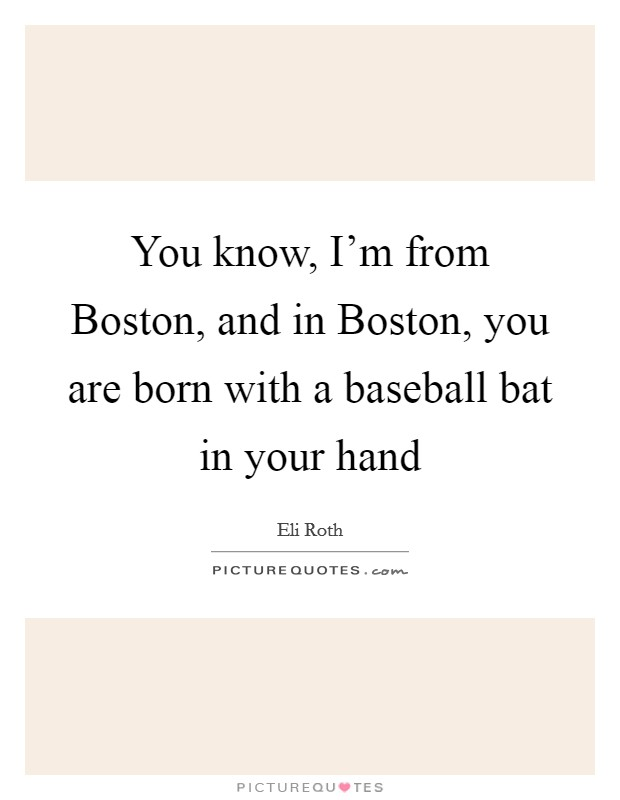 You know, I'm from Boston, and in Boston, you are born with a baseball bat in your hand Picture Quote #1