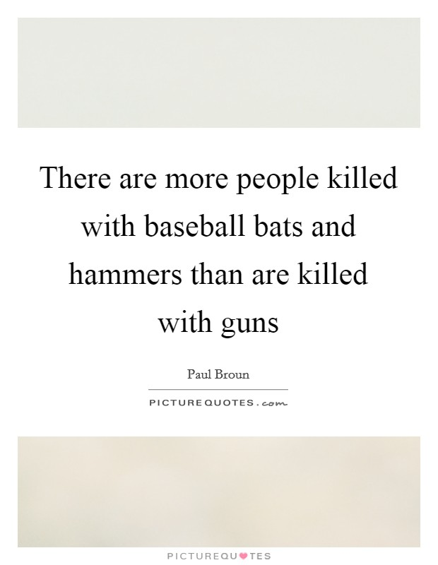 There are more people killed with baseball bats and hammers than are killed with guns Picture Quote #1