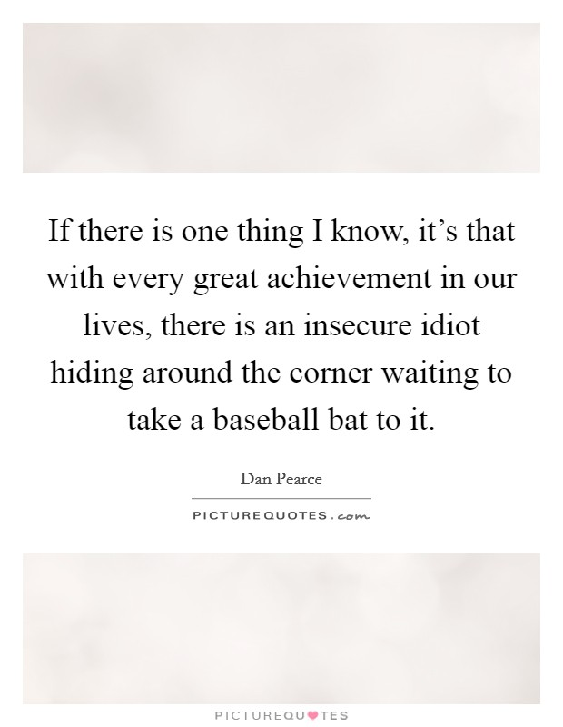 If there is one thing I know, it's that with every great achievement in our lives, there is an insecure idiot hiding around the corner waiting to take a baseball bat to it Picture Quote #1