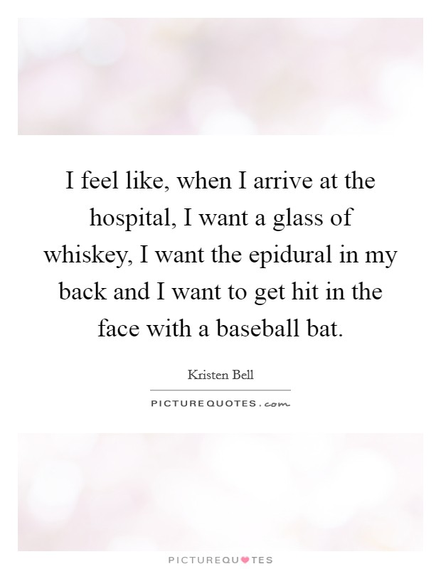 I feel like, when I arrive at the hospital, I want a glass of whiskey, I want the epidural in my back and I want to get hit in the face with a baseball bat Picture Quote #1