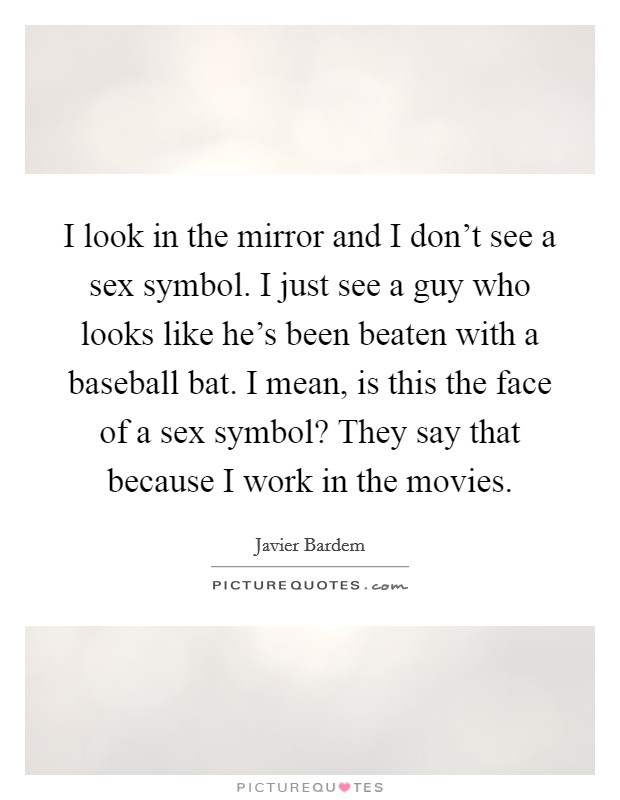 I look in the mirror and I don't see a sex symbol. I just see a guy who looks like he's been beaten with a baseball bat. I mean, is this the face of a sex symbol? They say that because I work in the movies Picture Quote #1