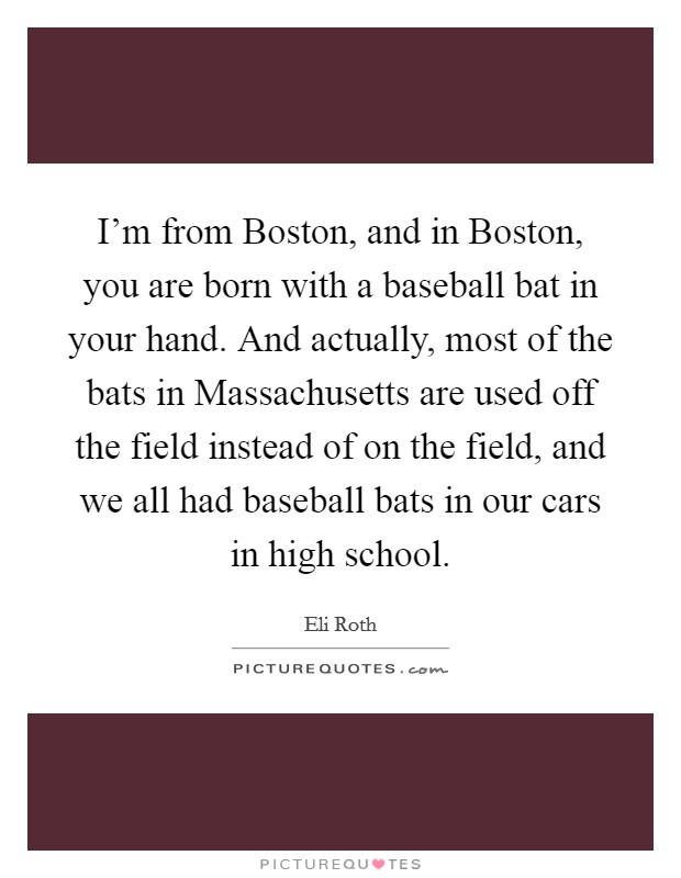 I'm from Boston, and in Boston, you are born with a baseball bat in your hand. And actually, most of the bats in Massachusetts are used off the field instead of on the field, and we all had baseball bats in our cars in high school Picture Quote #1