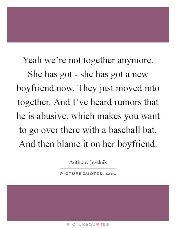 Yeah we're not together anymore. She has got - she has got a new boyfriend now. They just moved into together. And I've heard rumors that he is abusive, which makes you want to go over there with a baseball bat. And then blame it on her boyfriend Picture Quote #1