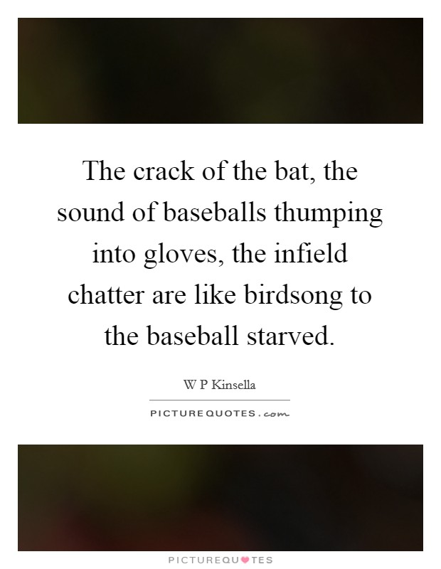 The crack of the bat, the sound of baseballs thumping into gloves, the infield chatter are like birdsong to the baseball starved Picture Quote #1