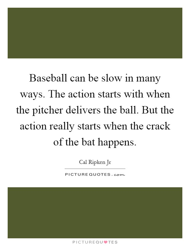 Baseball can be slow in many ways. The action starts with when the pitcher delivers the ball. But the action really starts when the crack of the bat happens Picture Quote #1